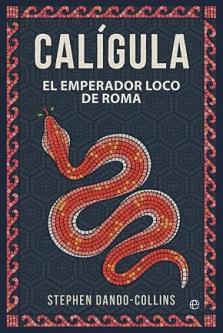 El escritor Stephen Dando-Collins ofrece un nuevo retrato de Calígula, el emperador loco de Roma