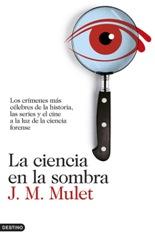 Los crímenes más célebres de la historia, las series y el cine a la luz de la ciencia forense por J. M. Mulet